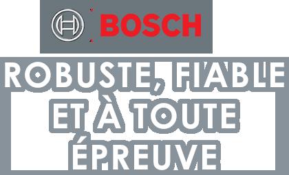 Bosch, robuste, fiable et à toute épreuve